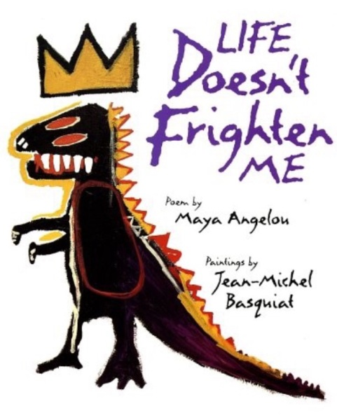 "Maya Angelou's 1993 children's book Life Doesn't Frighten Me, which is illustrated with drawings by artist Jean-Michel Basquiat and was written, as Angelou said, ""for all children who whistle in the dark and who refuse to admit that they're frightened out of their wits."""